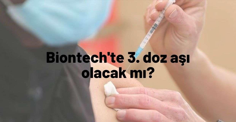 Herkes bu sorunun cevabını merak ediyor Biontech'te 3. doz aşı olacak mı?